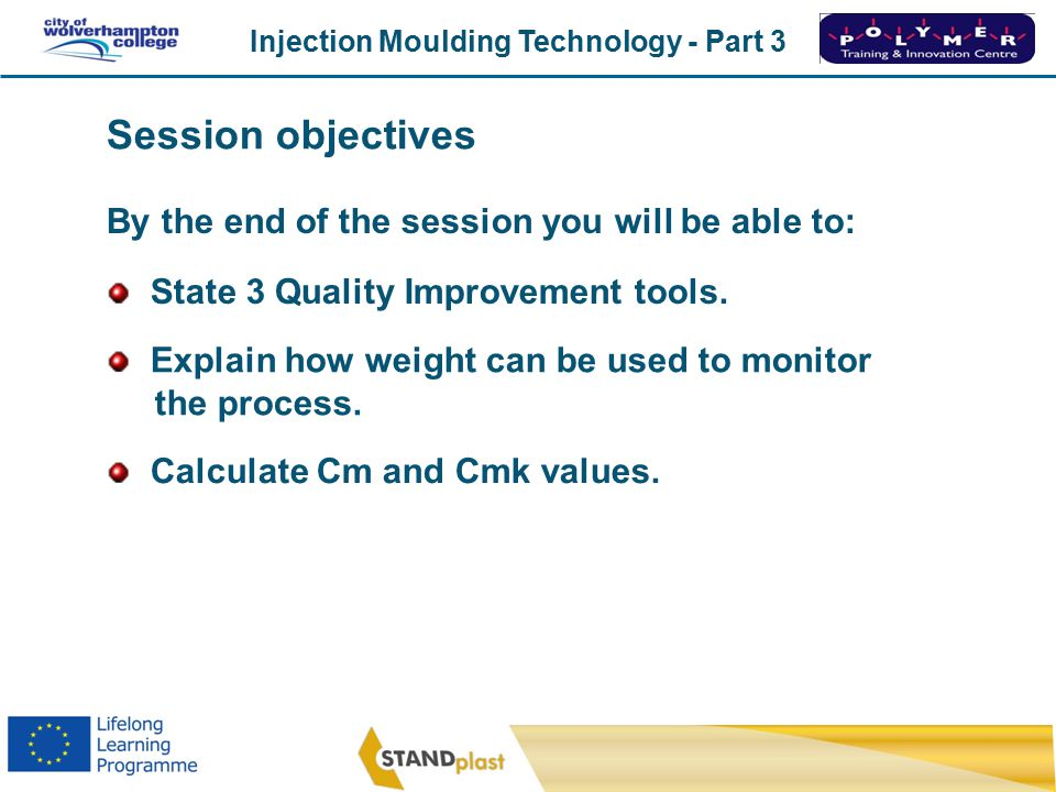 Injection Moulding Technology - Part 3 CoWC 0410 By the end of the session you will be able to: Calculate Cm and Cmk values.