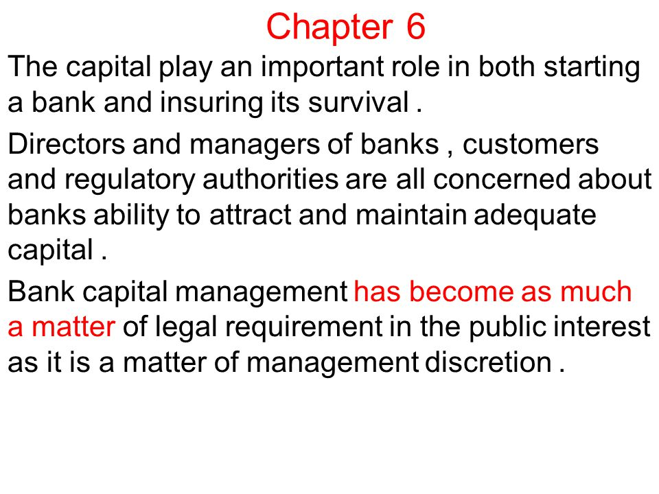 Chapter 6 The capital play an important role in both starting a bank and insuring its survival.