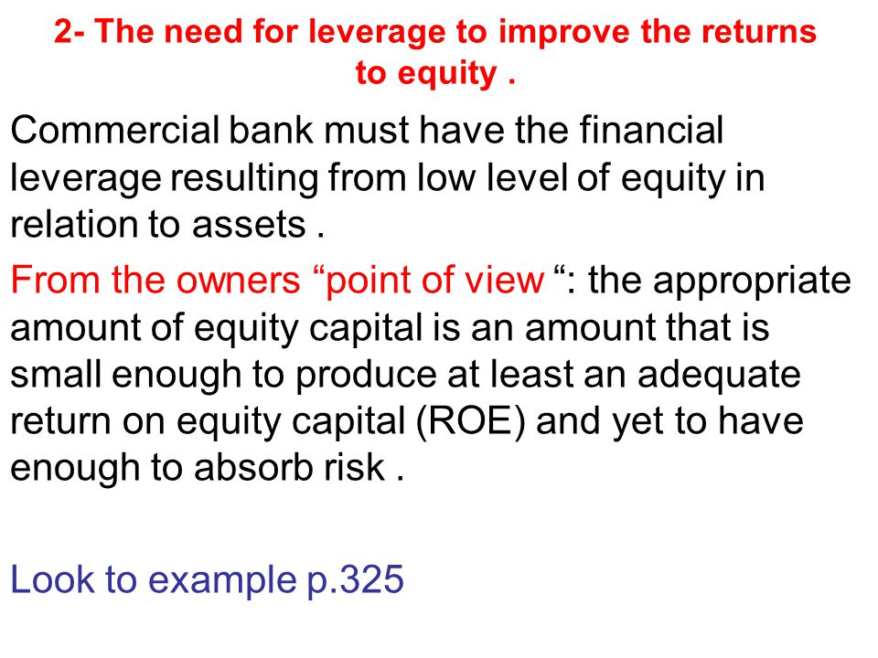 Three factors keep bank owners from using excessive financial leverage to increase their bank return on capital 1- Market constraints keep creditors from lending excessive amount to banks in relation to the money providing by bank owners 2- Excessive leverage may be inconsistent with the goal of maximizing the market value of stock.