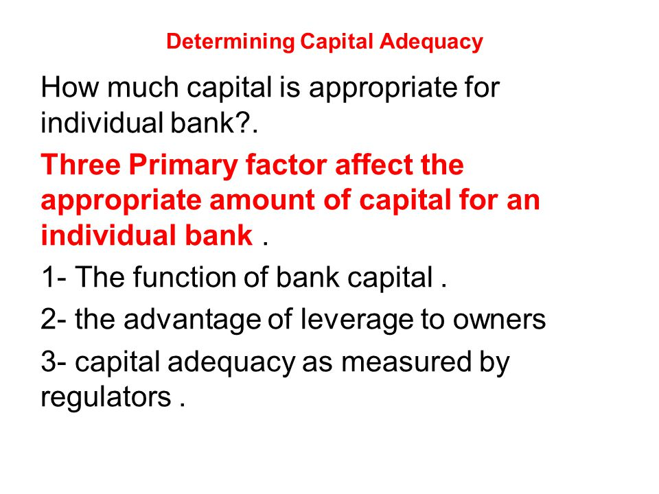 Determining Capital Adequacy How much capital is appropriate for individual bank .