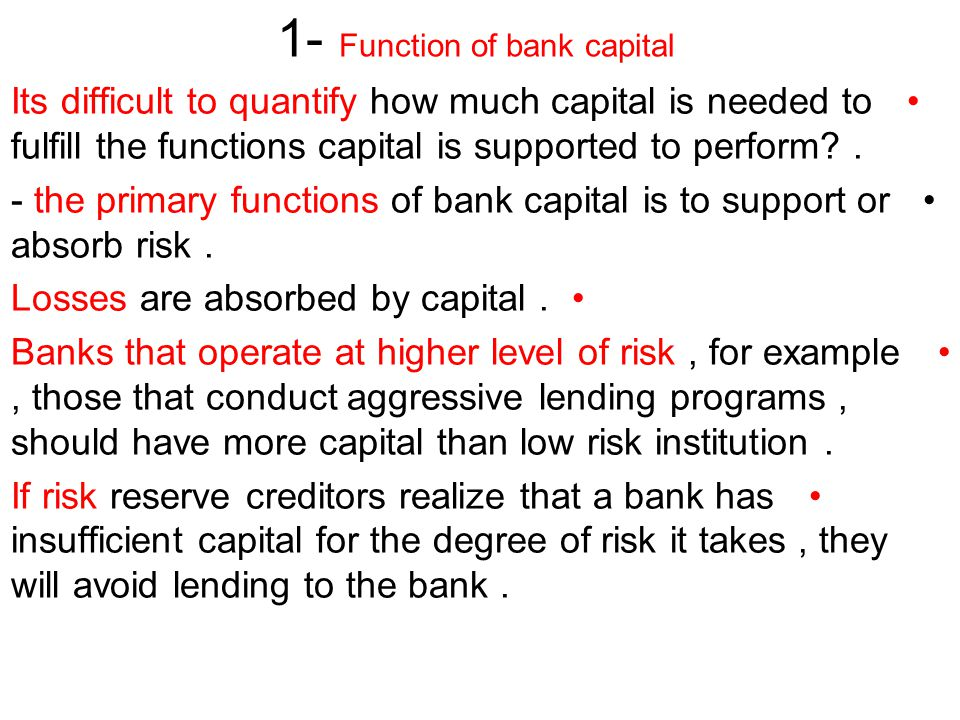 1- Function of bank capital Its difficult to quantify how much capital is needed to fulfill the functions capital is supported to perform .