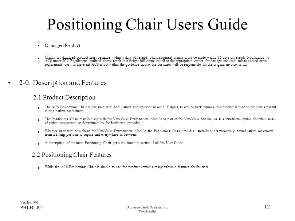 Advanze Cardio Systems, Inc. Confidential 12 Positioning Chair Users Guide Damaged Product Claims for damaged product must be made within 5 days of re