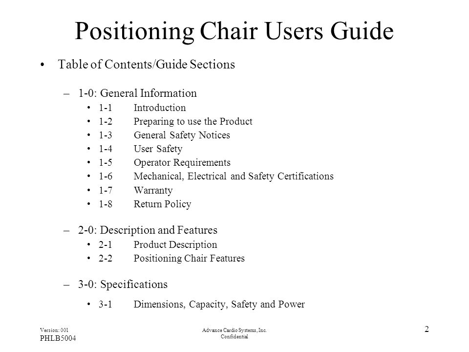 Version: 001 PHLB5004 Advance Cardio Systems, Inc. Confidential 2 Positioning Chair Users Guide Table of Contents/Guide Sections –1-0: General Informa