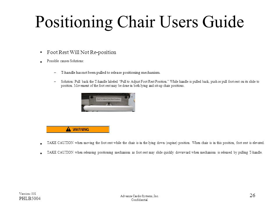 Advanze Cardio Systems, Inc. Confidential 26 Positioning Chair Users Guide Foot Rest Will Not Re-position Possible causes/Solutions: –T-handle has not