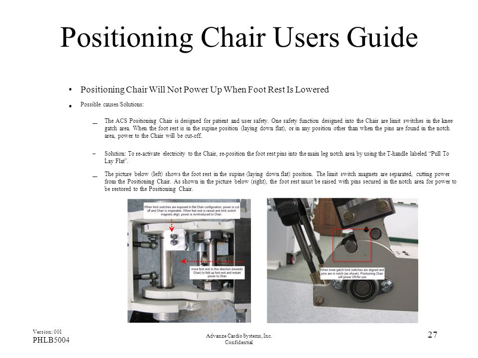 Advanze Cardio Systems, Inc. Confidential 27 Positioning Chair Users Guide Positioning Chair Will Not Power Up When Foot Rest Is Lowered Possible caus