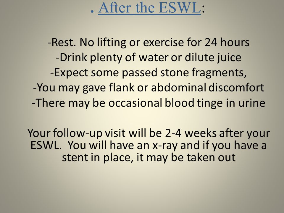 . After the ESWL : -Rest. No lifting or exercise for 24 hours -Drink plenty of water or dilute juice -Expect some passed stone fragments, -You may gav