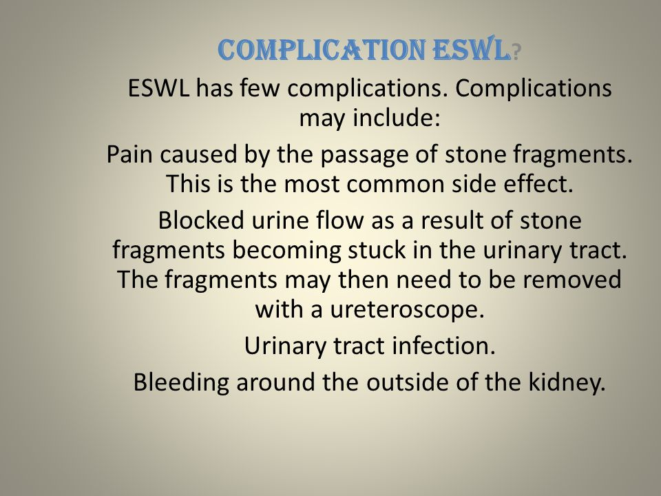COMPLICATION ESWL ? ESWL has few complications. Complications may include: Pain caused by the passage of stone fragments. This is the most common side