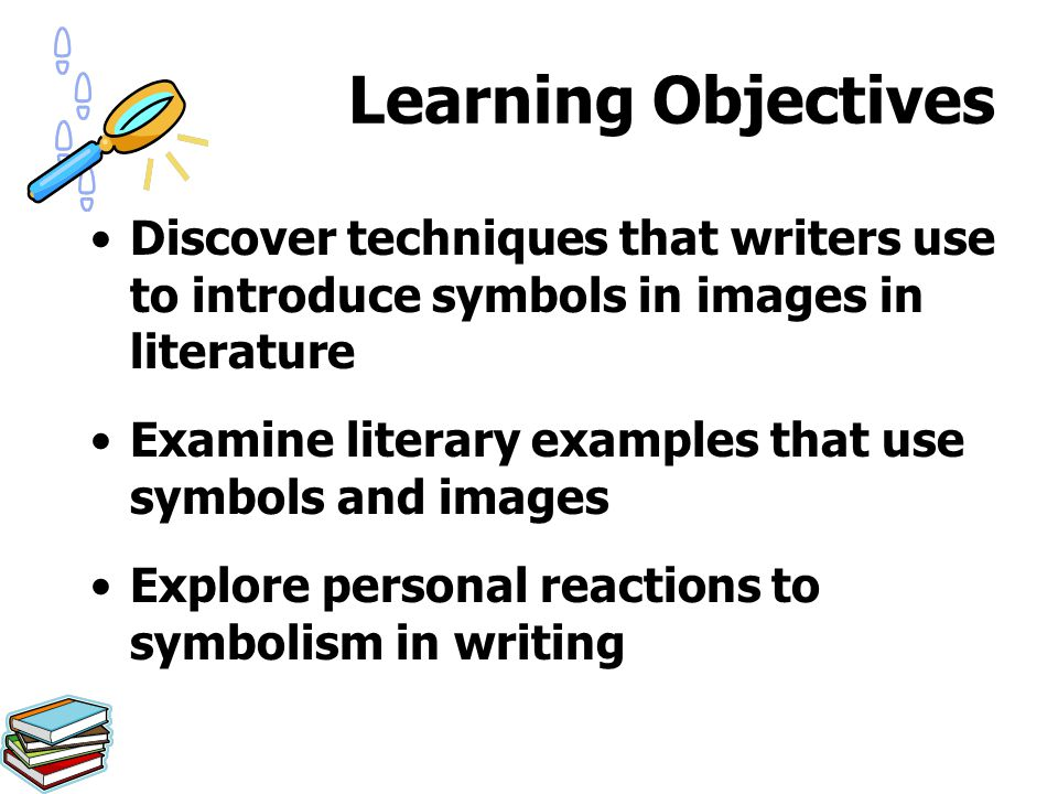Learning Objectives Discover techniques that writers use to introduce symbols in images in literature Examine literary examples that use symbols and i