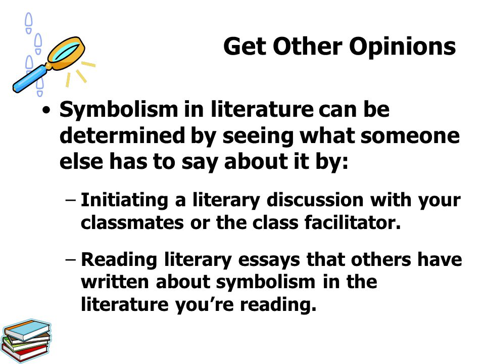 Symbolism in literature can be determined by seeing what someone else has to say about it by: –Initiating a literary discussion with your classmates o