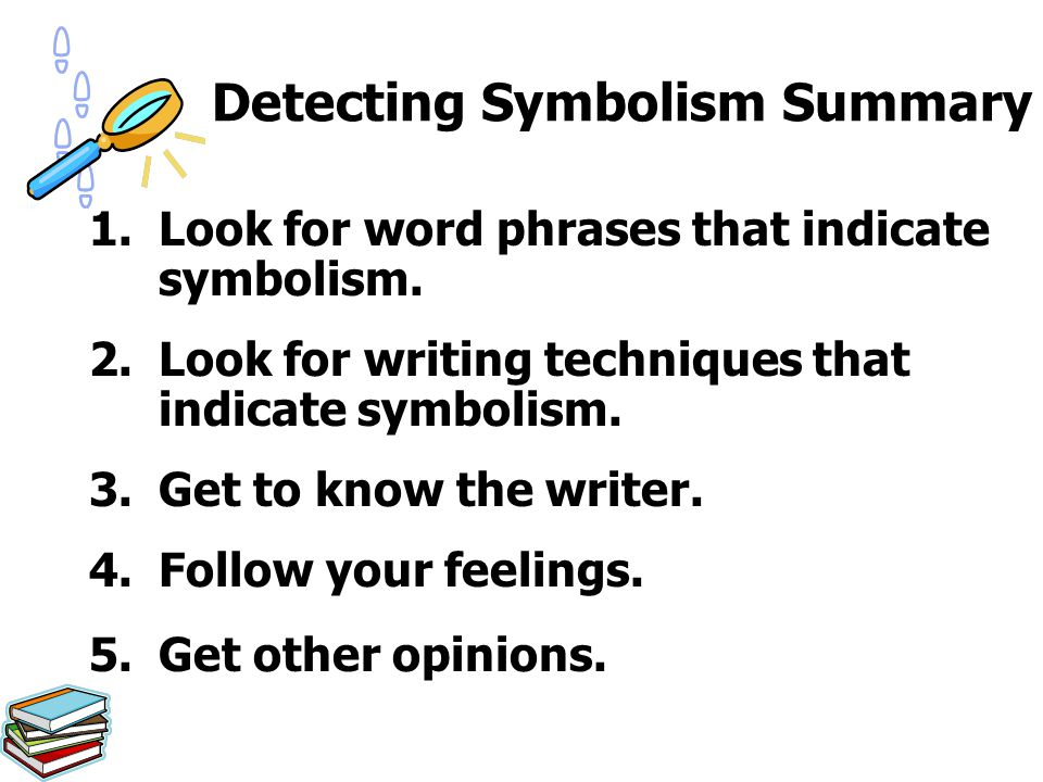 Detecting Symbolism Summary 1.Look for word phrases that indicate symbolism. 2.Look for writing techniques that indicate symbolism. 3.Get to know the