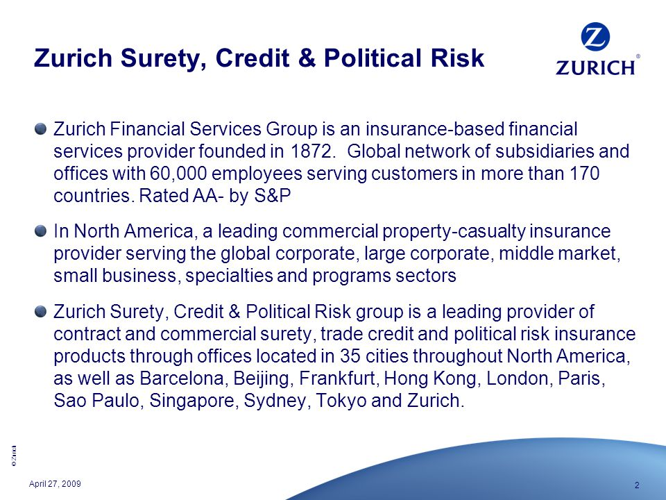 © Zurich 2 April 27, 2009 Zurich Surety, Credit & Political Risk Zurich Financial Services Group is an insurance-based financial services provider fou