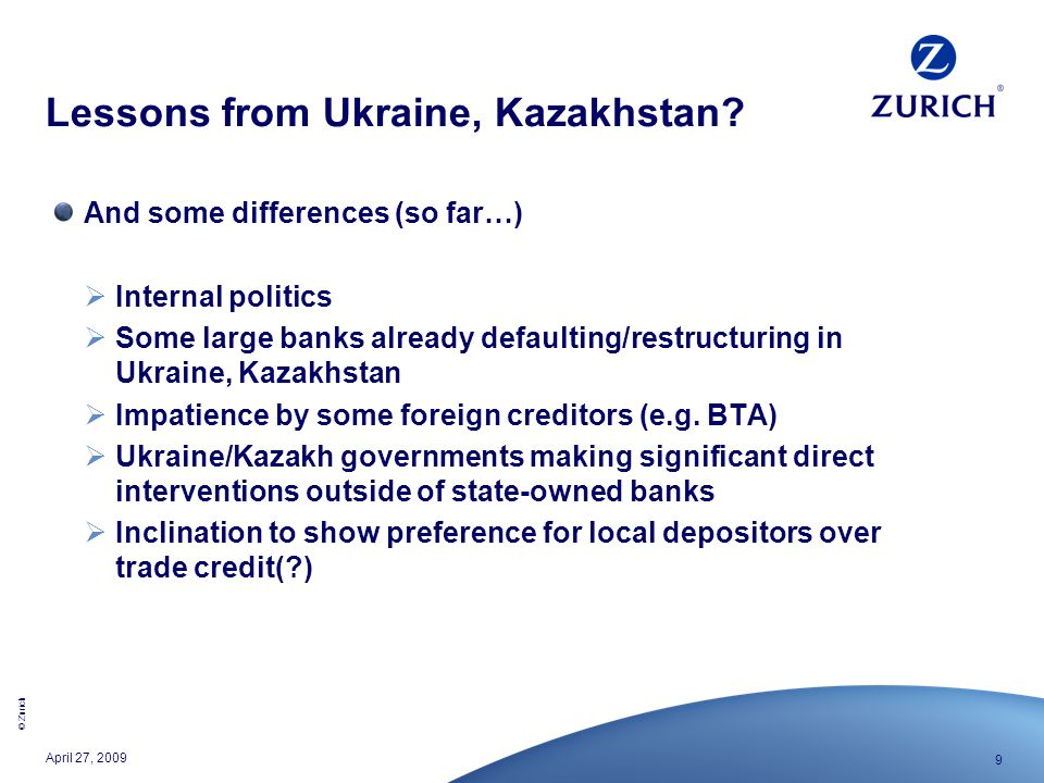 © Zurich 9 April 27, 2009 Lessons from Ukraine, Kazakhstan? And some differences (so far…)  Internal politics  Some large banks already defaulting/r