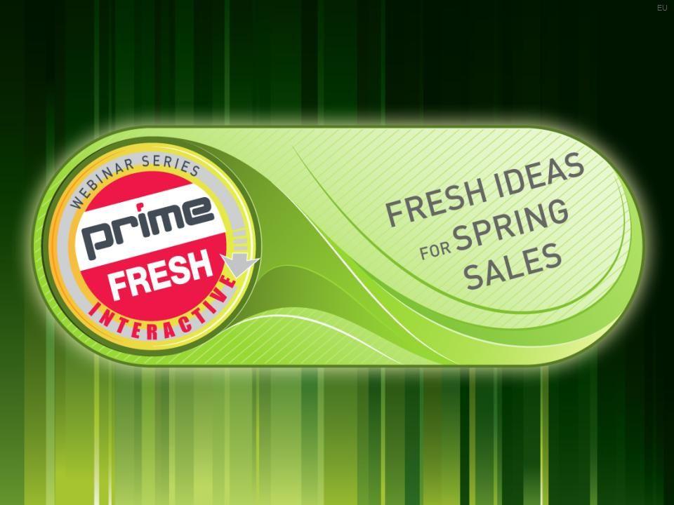 | PRIMELINE.COM | EU »FRESH IDEAS FOR SPRING 1 1 Prime Fresh Interactive Webinar Series Webinar 13.1 - January 29, 2013 EU