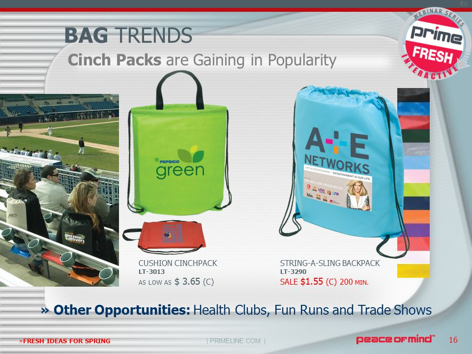 | PRIMELINE.COM | EU »FRESH IDEAS FOR SPRING 16 Cinch Packs are Gaining in Popularity BAG TRENDS » Other Opportunities: Health Clubs, Fun Runs and Trade Shows CUSHION CINCHPACK LT-3013 AS LOW AS $ 3.65 (C) STRING-A-SLING BACKPACK LT-3290 SALE $1.55 (C) 200 MIN.