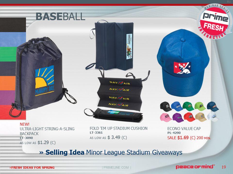 | PRIMELINE.COM | EU »FRESH IDEAS FOR SPRING 19 BASEBALL » Selling Idea Minor League Stadium Giveaways FOLD 'EM UP STADIUM CUSHION LT-3361 AS LOW AS $ 3.49 (C) ECONO VALUE CAP PL-4290 SALE $1.69 (C) 200 MIN.