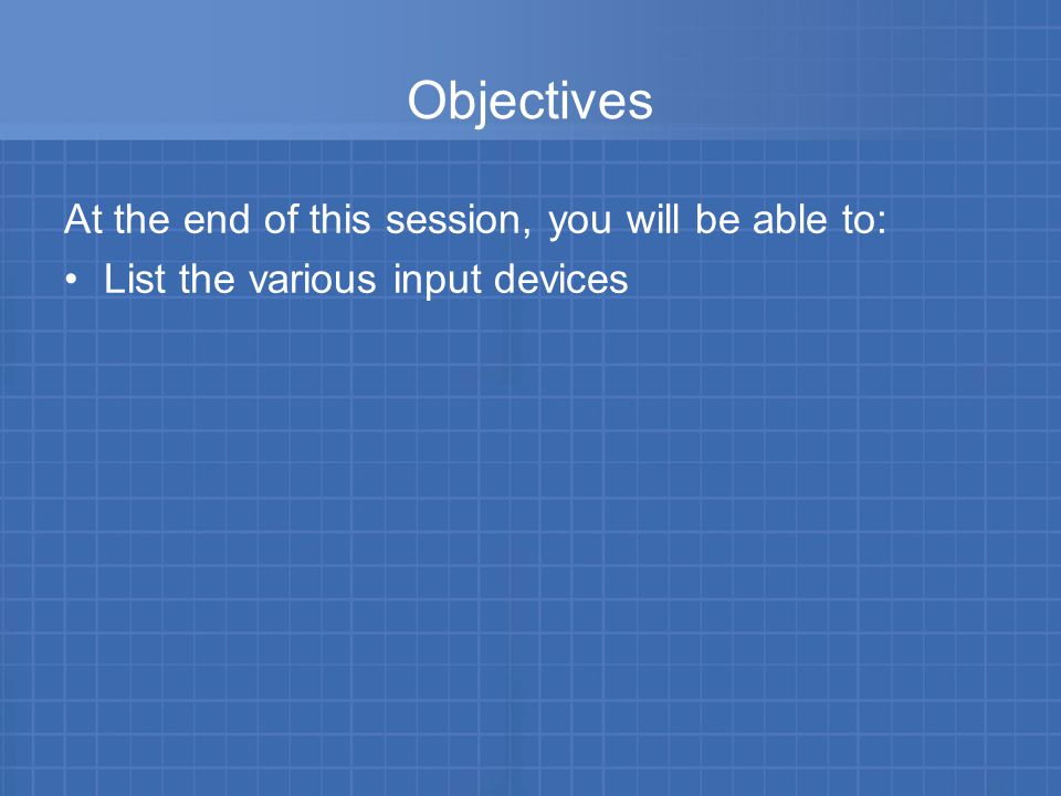 Objectives At the end of this session, you will be able to: List the various input devices