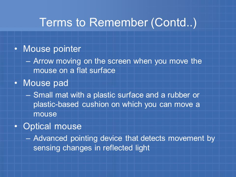 Terms to Remember (Contd..) Mouse pointer –Arrow moving on the screen when you move the mouse on a flat surface Mouse pad –Small mat with a plastic surface and a rubber or plastic-based cushion on which you can move a mouse Optical mouse –Advanced pointing device that detects movement by sensing changes in reflected light