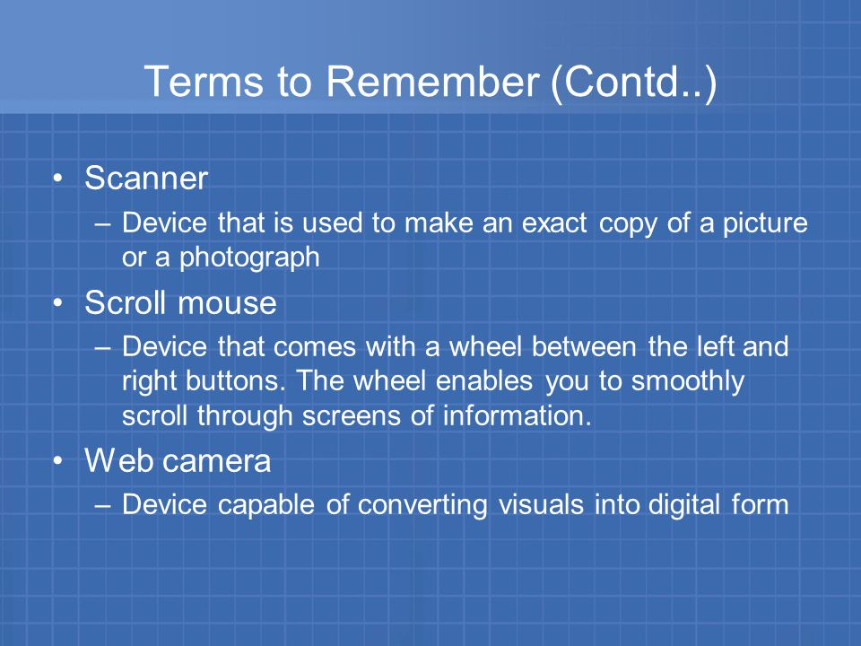 Terms to Remember (Contd..) Scanner –Device that is used to make an exact copy of a picture or a photograph Scroll mouse –Device that comes with a wheel between the left and right buttons.