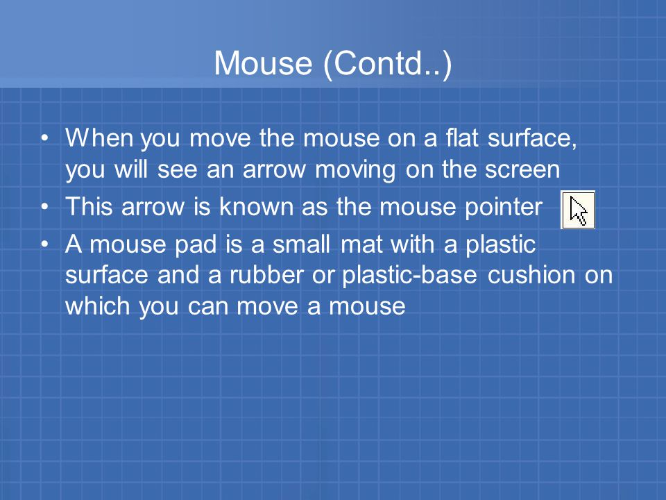 Mouse (Contd..) When you move the mouse on a flat surface, you will see an arrow moving on the screen This arrow is known as the mouse pointer A mouse pad is a small mat with a plastic surface and a rubber or plastic-base cushion on which you can move a mouse