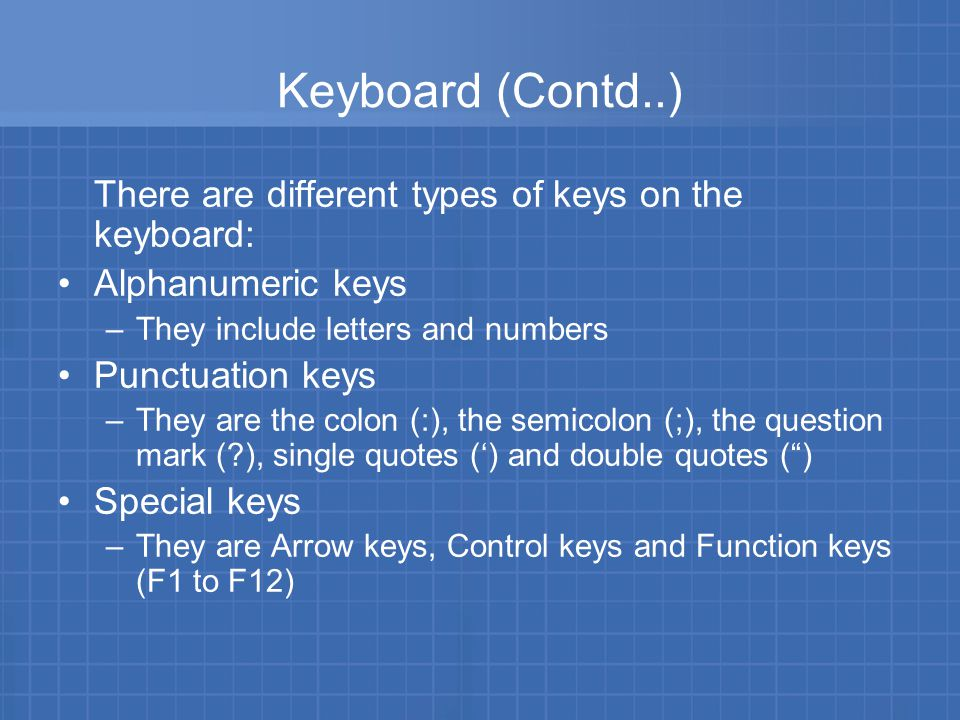 Keyboard (Contd..) Function keys –They are special keys that are used to perform specific functions –They are labelled as F1, F2, F3 and so on till F12 –The F1 key in most software is to provide help on the software