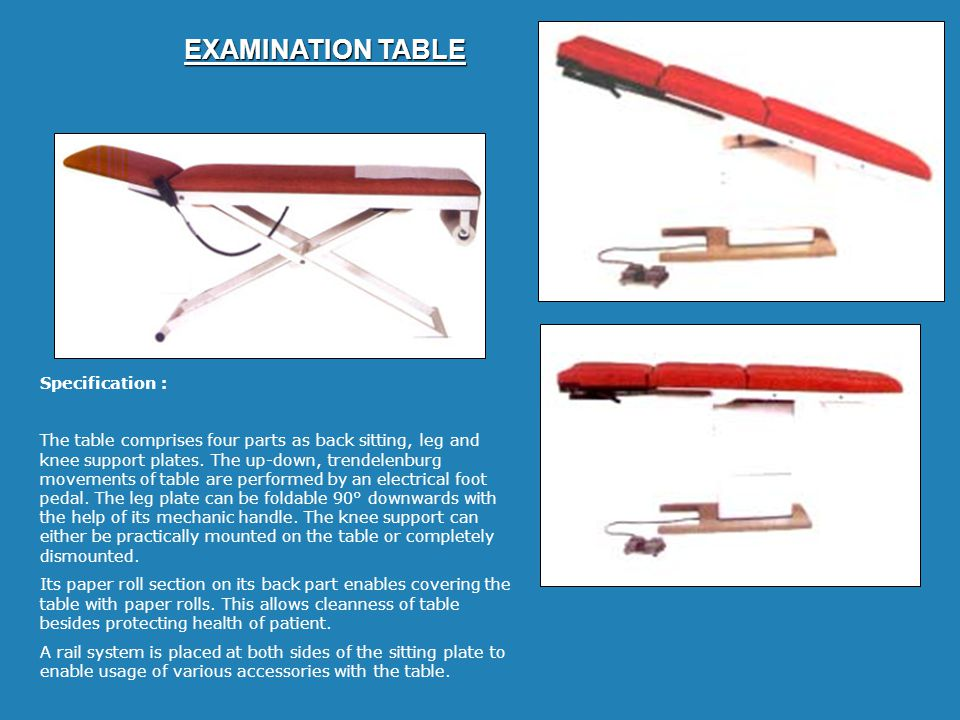 EXAMINATION TABLE Specification : The table comprises four parts as back sitting, leg and knee support plates. The up-down, trendelenburg movements of