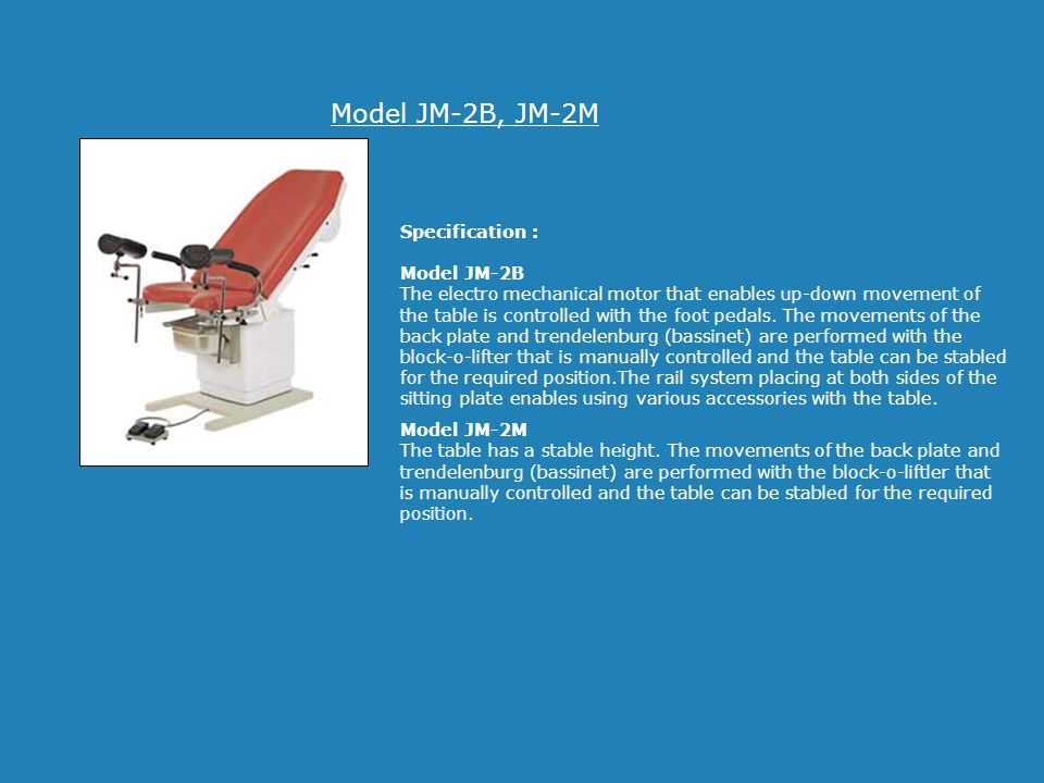 Model JM-2B, JM-2M Specification : Model JM-2B The electro mechanical motor that enables up-down movement of the table is controlled with the foot ped