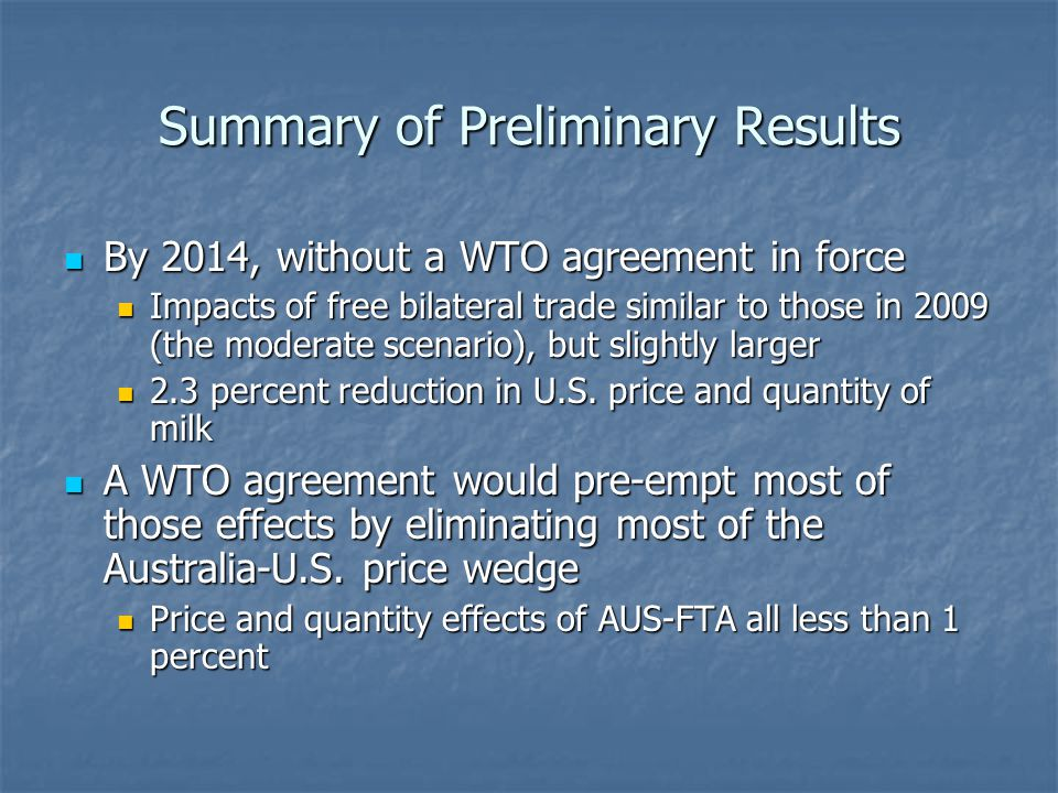 Summary of Preliminary Results By 2014, without a WTO agreement in force By 2014, without a WTO agreement in force Impacts of free bilateral trade similar to those in 2009 (the moderate scenario), but slightly larger Impacts of free bilateral trade similar to those in 2009 (the moderate scenario), but slightly larger 2.3 percent reduction in U.S.
