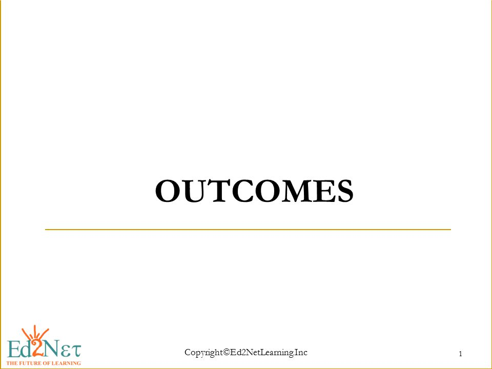 Copyright©Ed2NetLearning.Inc 1 OUTCOMES