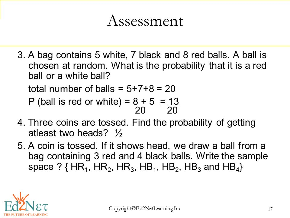 Copyright©Ed2NetLearning.Inc 17 Assessment 3. A bag contains 5 white, 7 black and 8 red balls.