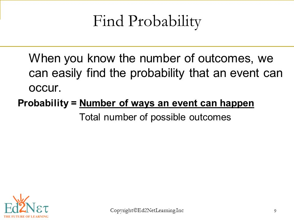 Copyright©Ed2NetLearning.Inc 9 Find Probability When you know the number of outcomes, we can easily find the probability that an event can occur.