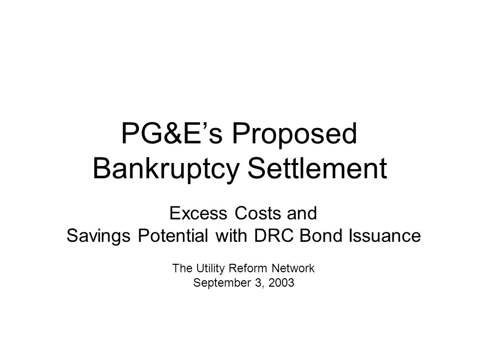PG&E's Proposed Bankruptcy Settlement Excess Costs and Savings Potential with DRC Bond Issuance The Utility Reform Network September 3, 2003