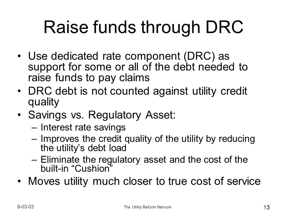 9-03-03 The Utility Reform Network 13 Raise funds through DRC Use dedicated rate component (DRC) as support for some or all of the debt needed to rais