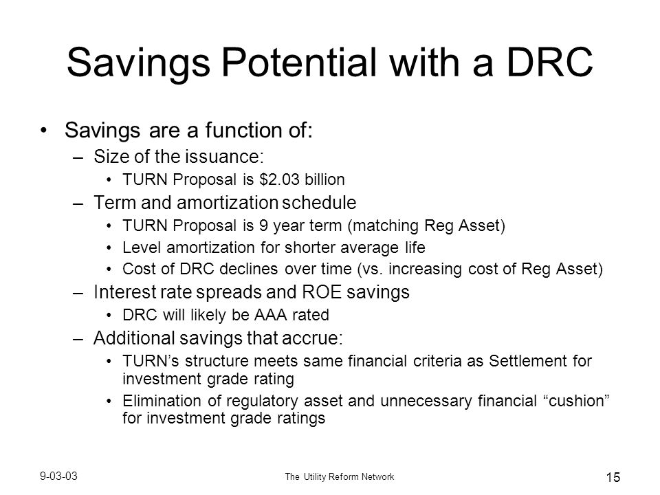 9-03-03 The Utility Reform Network 15 Savings Potential with a DRC Savings are a function of: –Size of the issuance: TURN Proposal is $2.03 billion –Term and amortization schedule TURN Proposal is 9 year term (matching Reg Asset) Level amortization for shorter average life Cost of DRC declines over time (vs.
