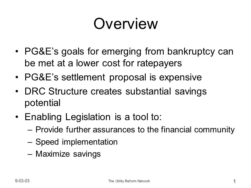 9-03-03 The Utility Reform Network 1 Overview PG&E's goals for emerging from bankruptcy can be met at a lower cost for ratepayers PG&E's settlement proposal is expensive DRC Structure creates substantial savings potential Enabling Legislation is a tool to: –Provide further assurances to the financial community –Speed implementation –Maximize savings