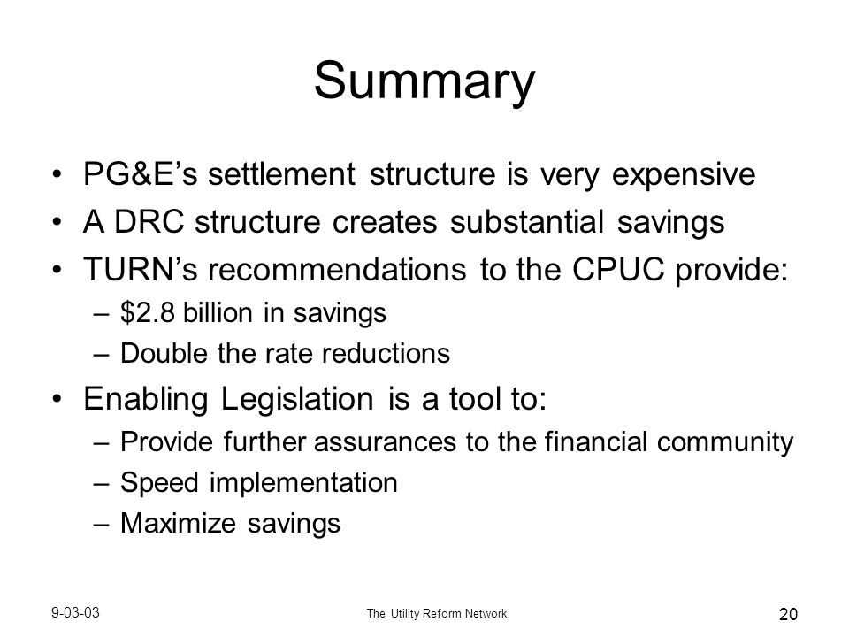 9-03-03 The Utility Reform Network 20 Summary PG&E's settlement structure is very expensive A DRC structure creates substantial savings TURN's recommendations to the CPUC provide: –$2.8 billion in savings –Double the rate reductions Enabling Legislation is a tool to: –Provide further assurances to the financial community –Speed implementation –Maximize savings