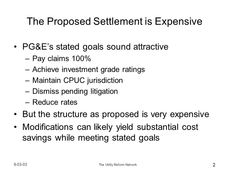 9-03-03 The Utility Reform Network 2 The Proposed Settlement is Expensive PG&E's stated goals sound attractive –Pay claims 100% –Achieve investment gr