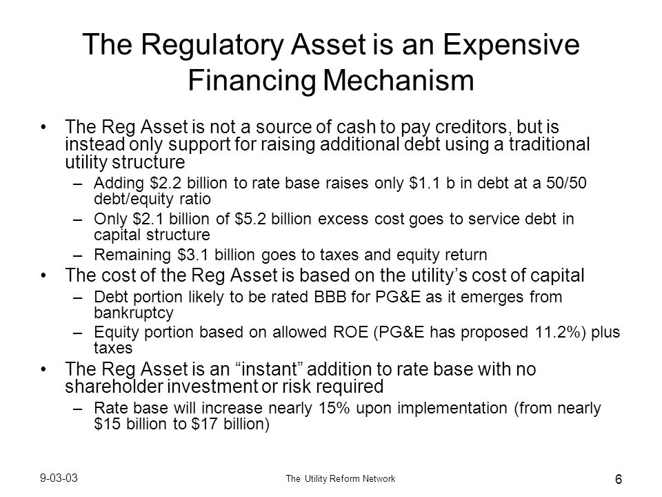 9-03-03 The Utility Reform Network 6 The Regulatory Asset is an Expensive Financing Mechanism The Reg Asset is not a source of cash to pay creditors, but is instead only support for raising additional debt using a traditional utility structure –Adding $2.2 billion to rate base raises only $1.1 b in debt at a 50/50 debt/equity ratio –Only $2.1 billion of $5.2 billion excess cost goes to service debt in capital structure –Remaining $3.1 billion goes to taxes and equity return The cost of the Reg Asset is based on the utility's cost of capital –Debt portion likely to be rated BBB for PG&E as it emerges from bankruptcy –Equity portion based on allowed ROE (PG&E has proposed 11.2%) plus taxes The Reg Asset is an instant addition to rate base with no shareholder investment or risk required –Rate base will increase nearly 15% upon implementation (from nearly $15 billion to $17 billion)