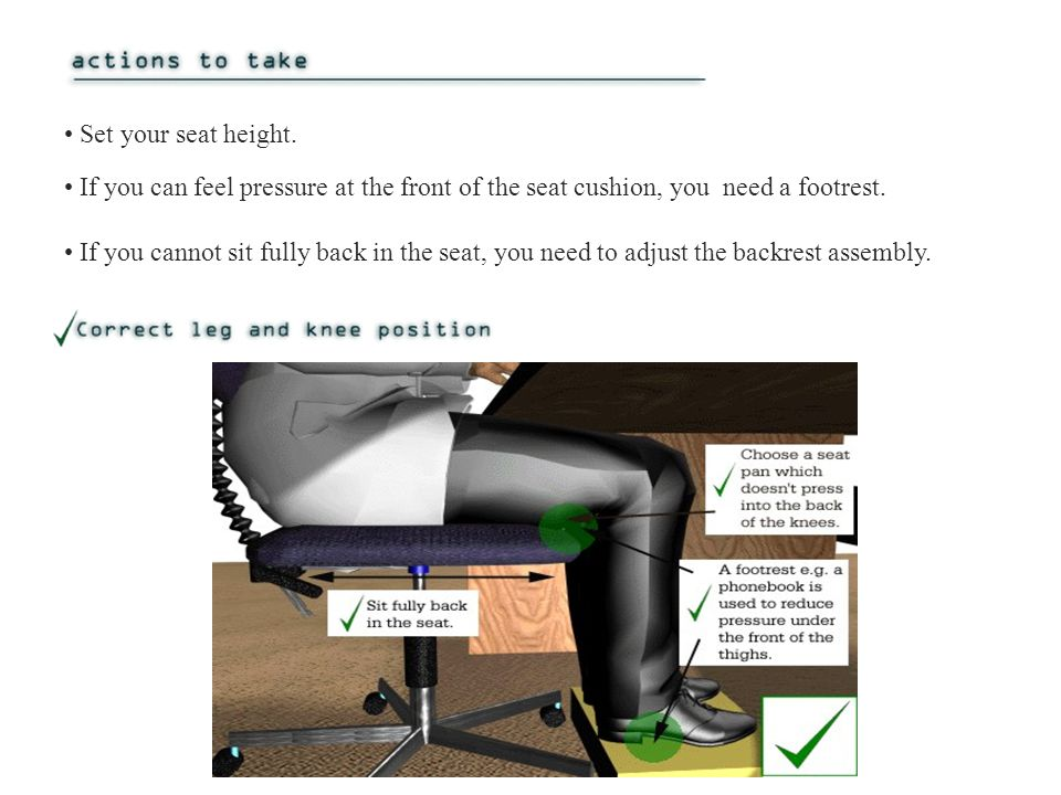 If you cannot sit fully back in the seat, you need to adjust the backrest assembly.