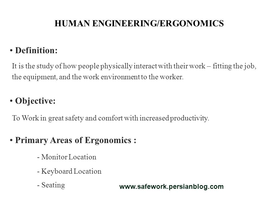 HUMAN ENGINEERING/ERGONOMICS Definition: Objective: Primary Areas of Ergonomics : It is the study of how people physically interact with their work – fitting the job, the equipment, and the work environment to the worker.