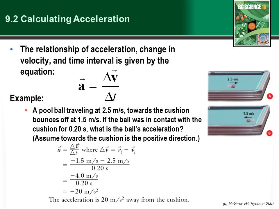 (c) McGraw Hill Ryerson 2007 9.2 Calculating Acceleration The relationship of acceleration, change in velocity, and time interval is given by the equa