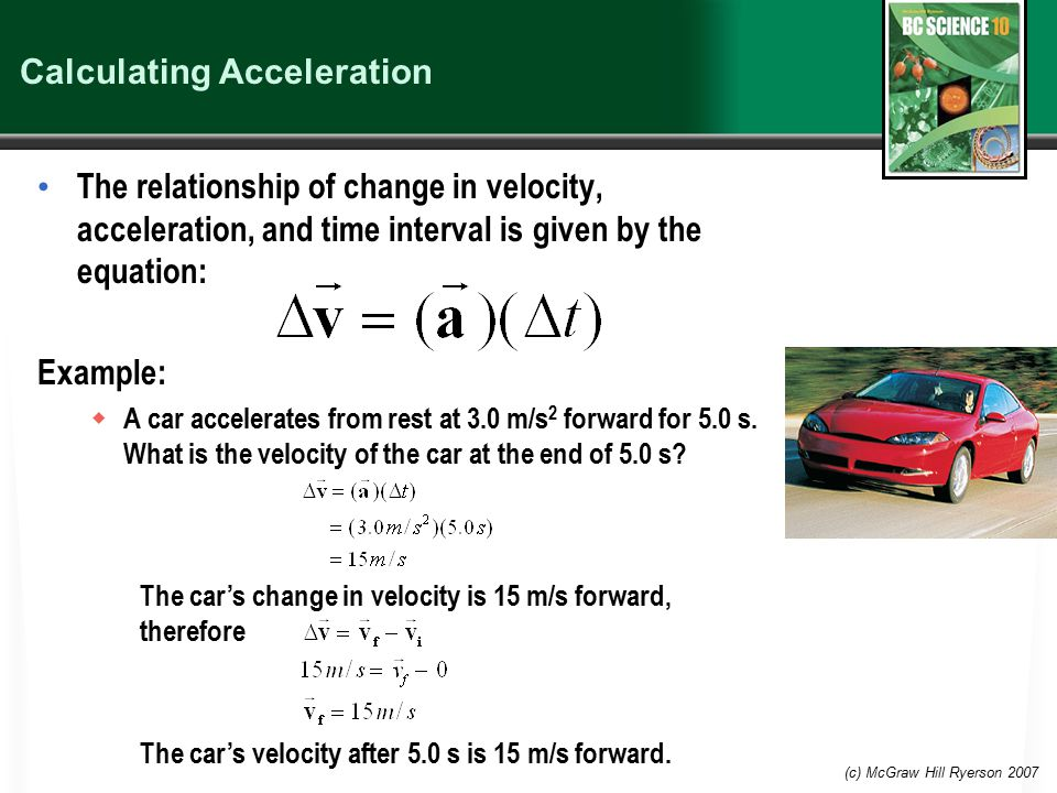 (c) McGraw Hill Ryerson 2007 Calculating Acceleration The relationship of change in velocity, acceleration, and time interval is given by the equation: Example:  A car accelerates from rest at 3.0 m/s 2 forward for 5.0 s.