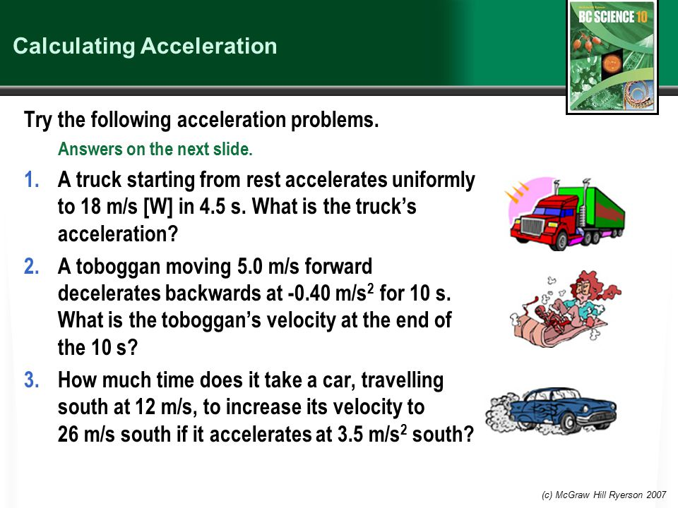 (c) McGraw Hill Ryerson 2007 Calculating Acceleration Try the following acceleration problems.