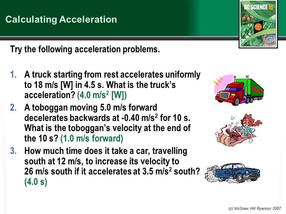 (c) McGraw Hill Ryerson 2007 Calculating Acceleration Try the following acceleration problems. 1.A truck starting from rest accelerates uniformly to 1