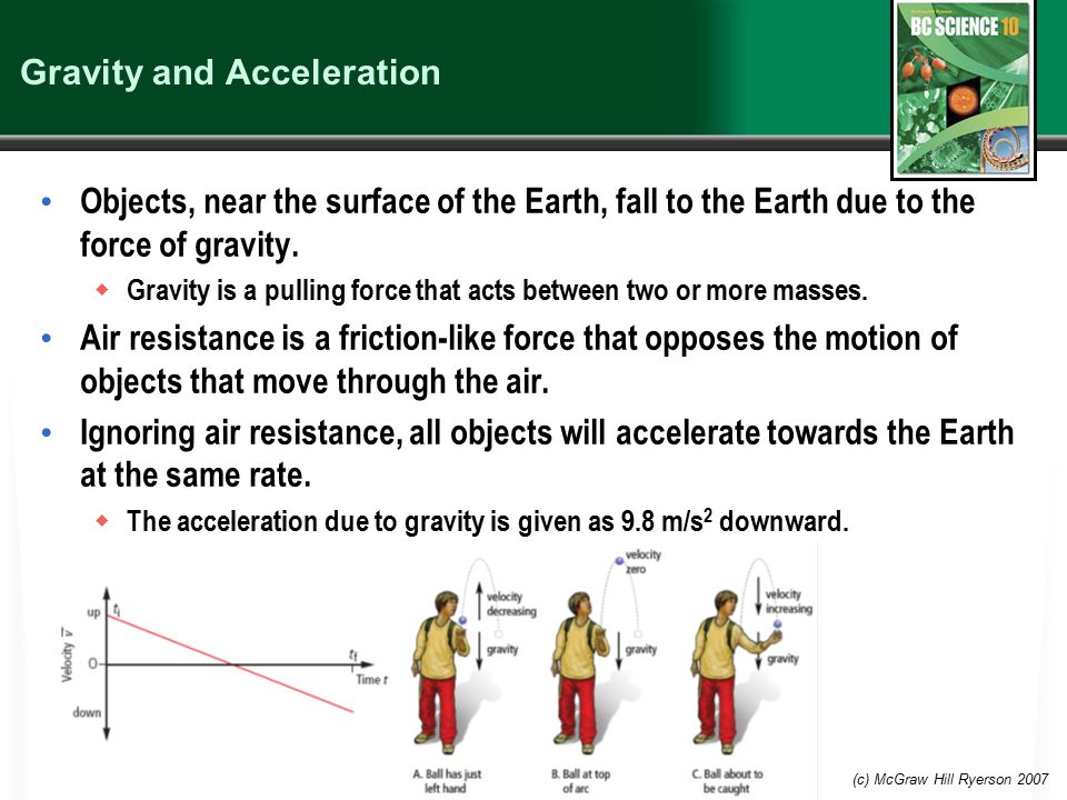 (c) McGraw Hill Ryerson 2007 Gravity and Acceleration Objects, near the surface of the Earth, fall to the Earth due to the force of gravity.  Gravity