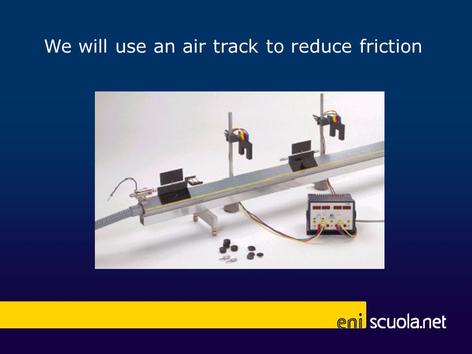 We will use an air track to reduce friction