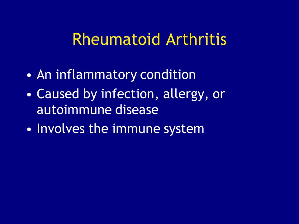 Rheumatoid Arthritis An inflammatory condition Caused by infection, allergy, or autoimmune disease Involves the immune system