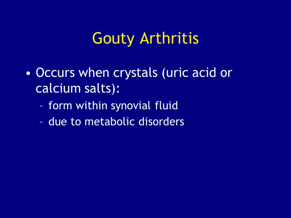 Gouty Arthritis Occurs when crystals (uric acid or calcium salts): –form within synovial fluid –due to metabolic disorders