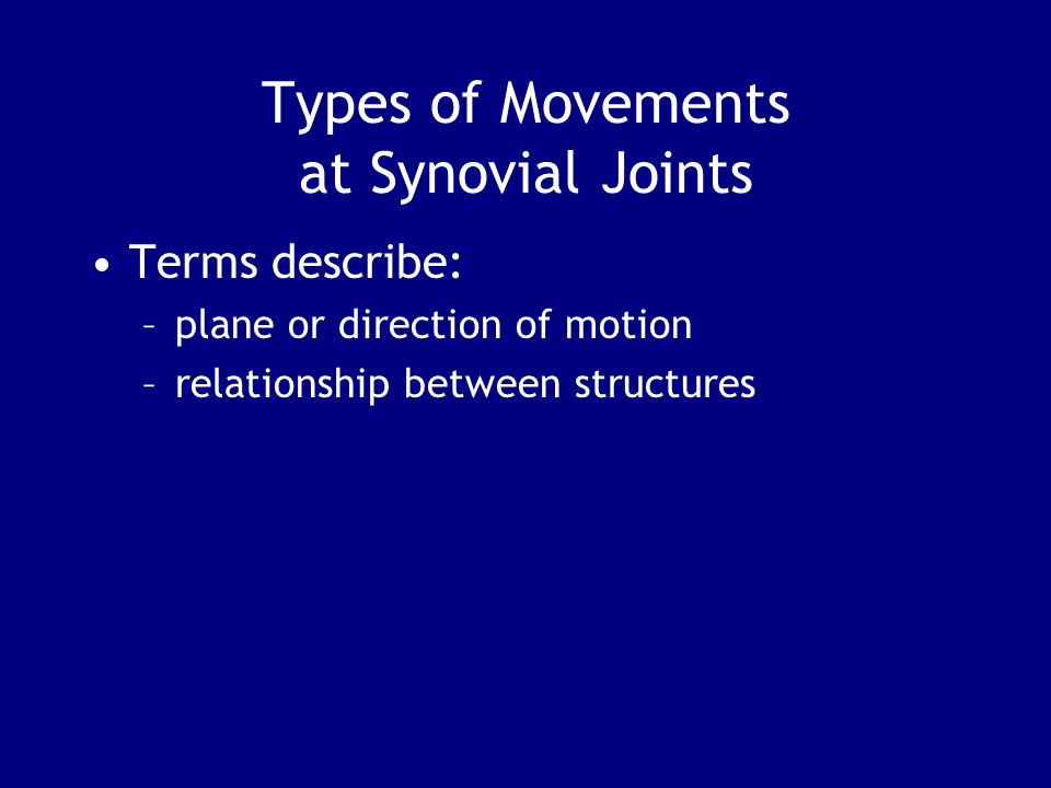 Types of Movements at Synovial Joints Terms describe: –plane or direction of motion –relationship between structures