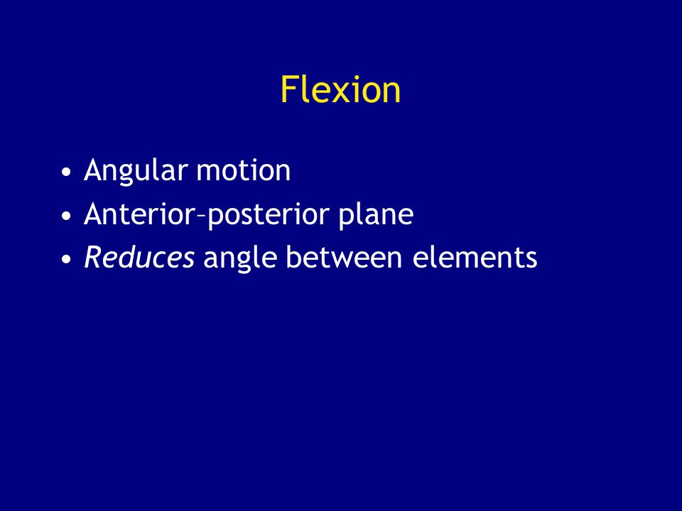 Flexion Angular motion Anterior–posterior plane Reduces angle between elements