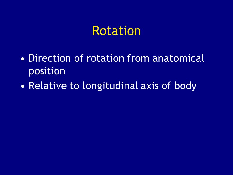 Rotation Direction of rotation from anatomical position Relative to longitudinal axis of body